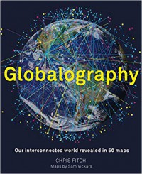 Globalography - mapping our connected world: An atlas of our globalised world in 50 stunning maps - Chris Fitch