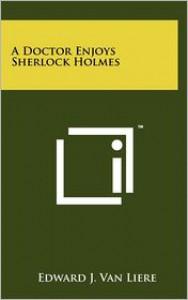 A Doctor Enjoys Sherlock Holmes - Edward J. Van Liere