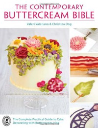 The Contemporary Buttercream Bible: The Complete Practical Guide to Cake Decorating with Buttercream Icing - Valeri Valeriano, Christina Ong