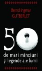 50 de mari minciuni şi legende ale lumii - Bernd Ingmar Gutberlet, Cornel Stoenescu
