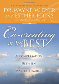 Co-creating at Its Best: A Conversation Between Master Teachers - Dr. Wayne W. Dyer Dr., Esther Hicks