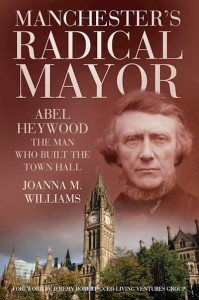 Manchester's Radical Mayor:  Abel Heywood, the Man who Built the Town Hall - Joanna Williams