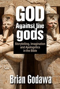 God Against the Gods: Storytelling, Imagination and Apologetics in the Bible - Brian Godawa