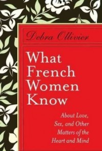 What French Women Know  About Love, Sex and Other Matters of the Heart and Mind - Debra Ollivier