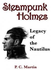 Steampunk Holmes: Legacy of the Nautilus - P.C. Martin