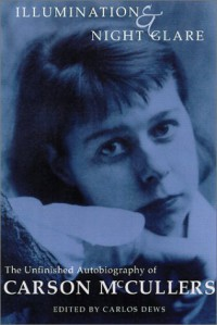 Illumination and Night Glare: The Unfinished Autobiography of Carson McCullers - Carson McCullers, Carlos L. Dews