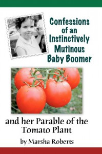 Confessions of an Instinctively Mutinous Baby Boomer: And Her Parable of the Tomato Plant - Marsha Roberts