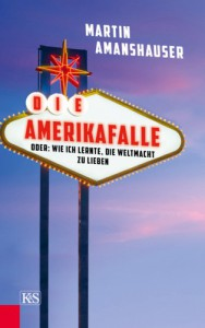 Die Amerikafalle: oder: Wie ich lernte, die Weltmacht zu lieben - Martin Amanshauser