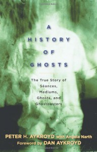 A History of Ghosts: The True Story of Séances, Mediums, Ghosts, and Ghostbusters - Peter H. Aykroyd, Angela Narth, Dan Aykroyd