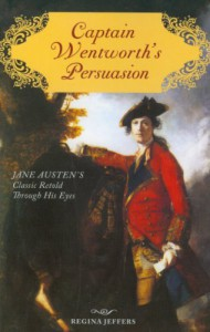 Captain Wentworth's Persuasion: Jane Austen's Classic Retold Through His Eyes - Regina Jeffers