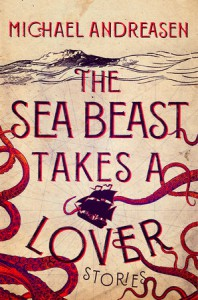 The Sea Beast Takes a Lover: Stories - Michael Andreasen
