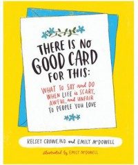 There Is No Good Card for This: What To Say and Do When Life Is Scary, Awful, and Unfair to People You Love - Emily McDowell, Kelsey Crowe