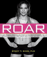 ROAR: How to Match Your Food and Fitness to Your Female Physiology for Optimum Performance, Great Health, and a Strong, Lean Body for Life - Stacy T. Sims, Selene Yeager