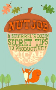 NutJob: A Squirrel's Dozen Secret Tips To Productivity - Micah Moss