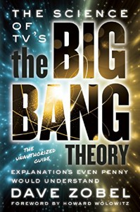 The Science of TV's the Big Bang Theory: Explanations Even Penny Would Understand - Dave Zobel