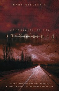 Chronicles of the Unexplained: True Stories of Haunted Houses, Bigfoot & Other Paranormal Encounters - Gary Gillespie