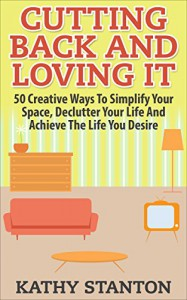 Cutting Back And Loving It: 50 Creative Ways To Simplify Your Space, Declutter Your Life And Achieve The Life You Desire - Kathy Stanton
