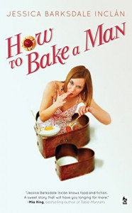 How to Bake a Man - Jessica Barksdale Inclan