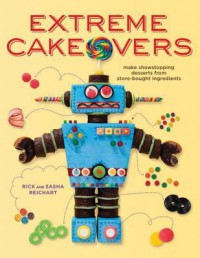 Extreme Cakeovers: Make Showstopping Desserts from Store-Bought Ingredients - Rick Reichart