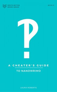 A Cheater's Guide to NaNoWriMo: Tips, Tricks and Hacks for Winning This November (Write Better Books Book 1) - Laura Roberts