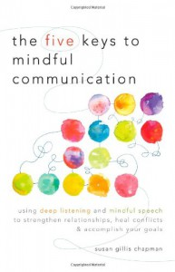 The Five Keys to Mindful Communication: Using Deep Listening and Mindful Speech to Strengthen Relationships, Heal Conflicts, and Accomplish Your Goals - Susan Gillis Chapman