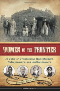 Women of the Frontier: 16 Tales of Trailblazing Homesteaders, Entrepreneurs, and Rabble-Rousers - Brandon Marie Miller