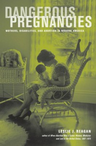 Dangerous Pregnancies: Mothers, Disabilities, and Abortion in Modern America - Leslie J. Reagan