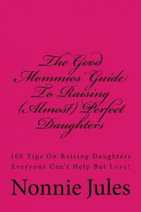 The Good Mommies' Guide to Raising (Almost) Perfect Daughters: 100 Tips on Raising Daughters Everyone Can't Help But Love! - Nonnie Jules