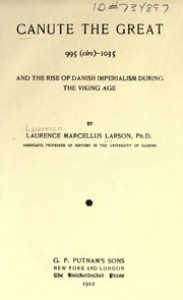 Canute the Great, 995 (circ) 1035, and the Rise of Danish Imperialism during the Viking Age - Laurence Marcellus Larson