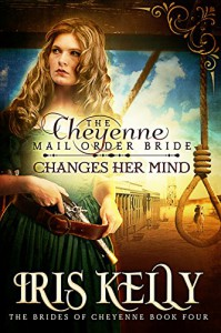 The Cheyenne Mail Order Bride Changes Her Mind: (A Sweet Historical Western Romance) (The Brides of Cheyenne Series Book 4) - Iris Kelly