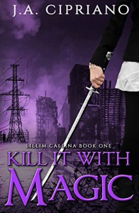 Kill It With Magic (The Lillim Callina Chronicles Book 1) - J. A. Cipriano