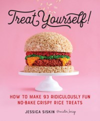 Treat Yourself!: How to Make 93 Ridiculously Fun No-Bake Crispy Rice Treats - Jessica Siskin