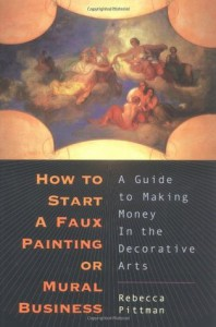 How to Start a Faux Painting or Mural Business: A Guide to Making Money in the Decorative Arts - Rebecca Pitman, Rebecca Pittmen