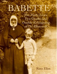 Babette: The Many Lives, Two Deaths and Double Kidnapping of Dr. Ellsworth - Ross Eliot, Lane Browning