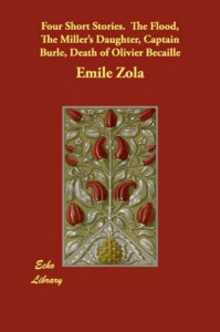 Four Short Stories.  The Flood, The Miller's Daughter, Captain Burle, Death of Olivier Becaille - Emile Zola