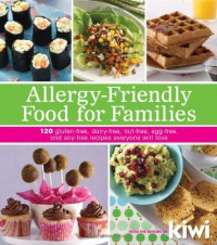 Allergy-Friendly Food for Families: 120 Gluten-Free, Dairy-Free, Nut-Free, Egg-Free, and Soy-Free Recipes Everyone Will Enjoy - Editors of Kiwi Magazine