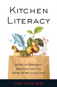 Kitchen Literacy: How We Lost Knowledge of Where Food Comes from and Why We Need to Get It Back - Ann Vileisis