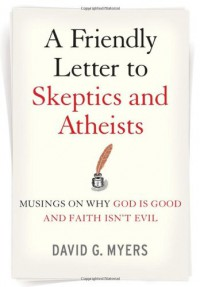 A Friendly Letter to Skeptics and Atheists: Musings on Why God Is Good and Faith Isn't Evil - David G. Myers
