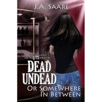 Dead, Undead, or Somewhere in Between - J.A. Saare