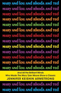 Mary and Lou and Rhoda and Ted: And all the Brilliant Minds Who Made The Mary Tyler Moore Show a Classic - Jennifer Keishin Armstrong