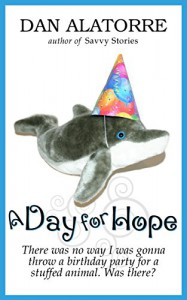 A Day For Hope: There was no way I was gonna throw a birthday party for a stuffed animal. Was there? (Savvy Stories) - Dan Alatorre