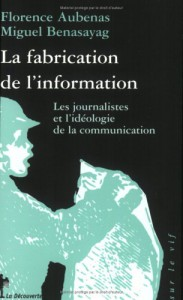 La Fabrication De L'information:  Les Journalistes Et L'idéologie De La Communiunication - Florence Aubenas, Miguel Benasayag