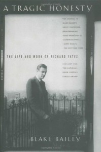 A Tragic Honesty: The Life and Work of Richard Yates - Blake Bailey