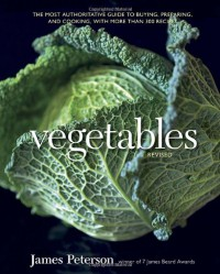 Vegetables, Revised: The Most Authoritative Guide to Buying, Preparing, and Cooking, with More than 300 Recipes - James Peterson