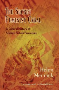 The Secret Feminist Cabal: A Cultural History of Science Fiction Feminisms - Helen Merrick