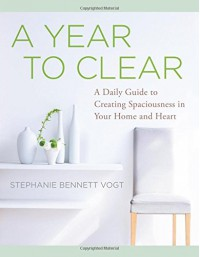 A Year to Clear: A Daily Guide to Creating Spaciousness In Your Home and Heart - Stephanie Bennett Vogt