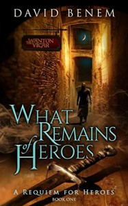 What Remains of Heroes (A Requiem for Heroes Book 1) - David Benem