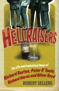 Hellraisers: The Life and Inebriated Times of Richard Burton, Peter O'Toole, Richard Harris & Oliver Reed - Robert Sellers