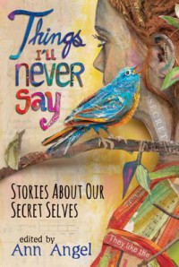 Things I'll Never Say: Stories About Our Secret Selves - erica l. kaufman, E.M. Kokie, Kekla Magoon, Zoë Marriott, Varian Johnson, J.L. Powers, Mary Ann Rodman, Katy Moran, Cynthia Leitich Smith, Kerry Cohen, Ellen Wittlinger, Chris Lynch, Ron Koertge, Ann Angel, Louise Hawes