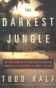 The Darkest Jungle: The True Story of the Darien Expedition and America's Ill-Fated Race to Connect the Seas - Todd Balf